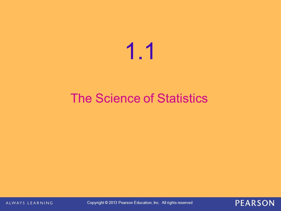 Copyright © 2013 Pearson Education, Inc. All rights reserved 1.1 The Science of Statistics