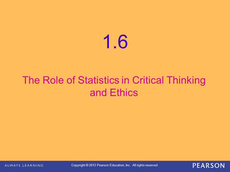 Copyright © 2013 Pearson Education, Inc. All rights reserved The Role of Statistics in Critical Thinking and Ethics 1.6