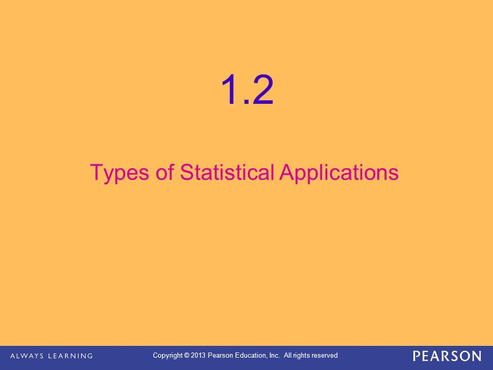Copyright © 2013 Pearson Education, Inc. All rights reserved 1.2 Types of Statistical Applications