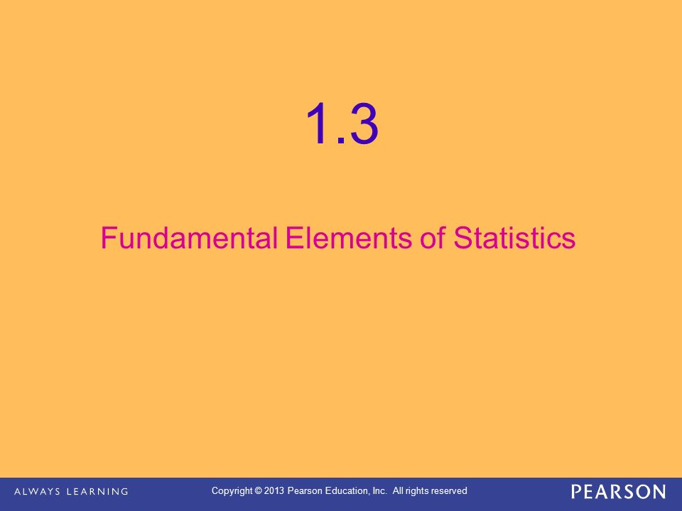 Copyright © 2013 Pearson Education, Inc. All rights reserved 1.3 Fundamental Elements of Statistics