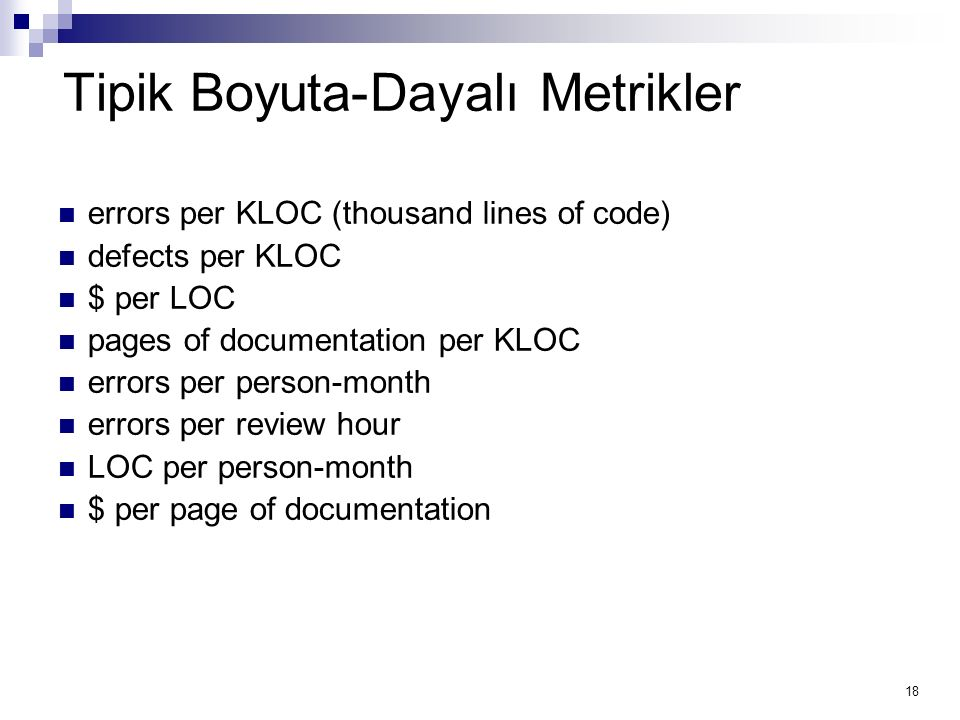 18 Tipik Boyuta-Dayalı Metrikler errors per KLOC (thousand lines of code) defects per KLOC $ per LOC pages of documentation per KLOC errors per person