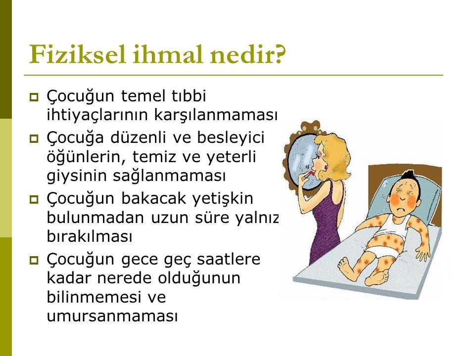 Fiziksel ihmal nedir?  Çocuğun temel tıbbi ihtiyaçlarının karşılanmaması  Çocuğa düzenli ve besleyici öğünlerin, temiz ve yeterli giysinin sağlanmam