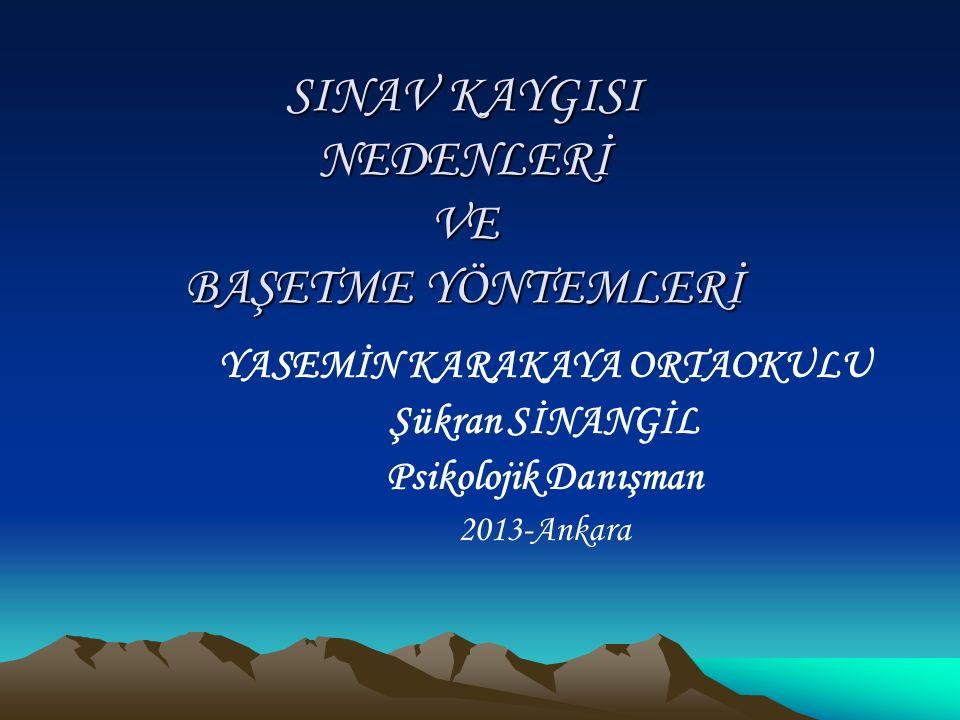 SINAV KAYGISI NEDENLERİ VE BAŞETME YÖNTEMLERİ YASEMİN KARAKAYA ORTAOKULU Şükran SİNANGİL Psikolojik Danışman 2013-Ankara