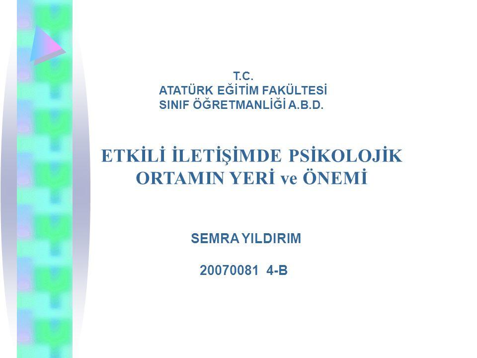 ETKİLİ İLETİŞİMDE PSİKOLOJİK ORTAMIN YERİ ve ÖNEMİ SEMRA YILDIRIM 20070081 4-B T.C.