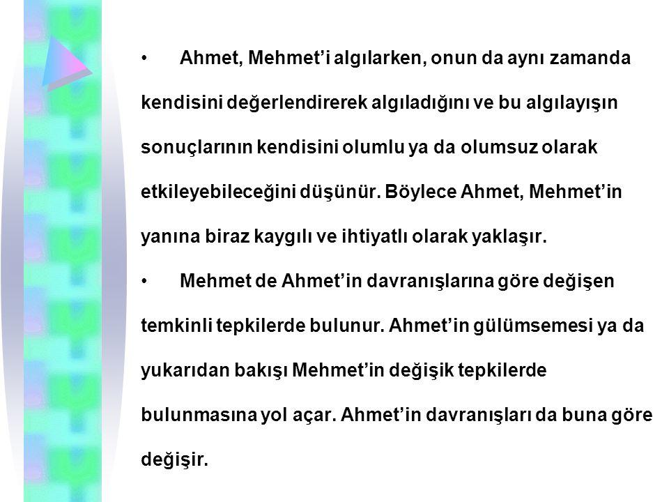 Ahmet, Mehmet'i algılarken, onun da aynı zamanda kendisini değerlendirerek algıladığını ve bu algılayışın sonuçlarının kendisini olumlu ya da olumsuz olarak etkileyebileceğini düşünür.