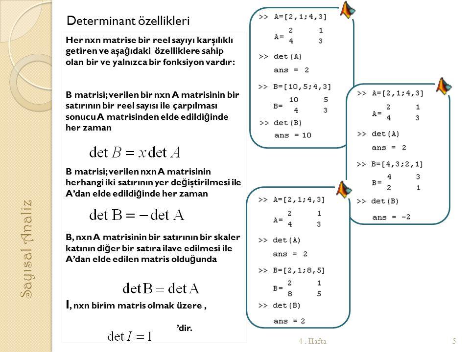 Determinant özellikleri Her nxn matrise bir reel sayıyı karşılıklı getiren ve aşa ğ ıdaki özelliklere sahip olan bir ve yalnızca bir fonksiyon vardır: B matrisi; verilen bir nxn A matrisinin bir satırının bir reel sayısı ile çarpılması sonucu A matrisinden elde edildi ğ inde her zaman B matrisi; verilen nxn A matrisinin herhangi iki satırının yer de ğ iştirilmesi ile A'dan elde edildi ğ inde her zaman B, nxn A matrisinin bir satırının bir skaler katının di ğ er bir satıra ilave edilmesi ile A'dan elde edilen matris oldu ğ unda I, nxn birim matris olmak üzere, 'dir.