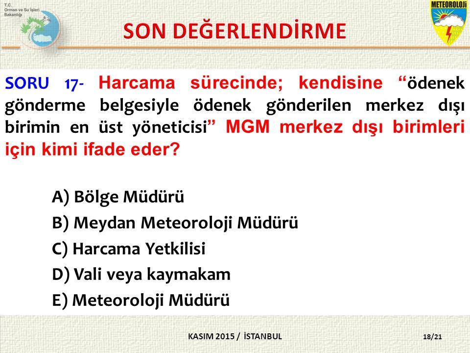KASIM 2015 / İSTANBUL 18/21 SORU 17- Harcama sürecinde; kendisine ödenek gönderme belgesiyle ödenek gönderilen merkez dışı birimin en üst yöneticisi MGM merkez dışı birimleri için kimi ifade eder.