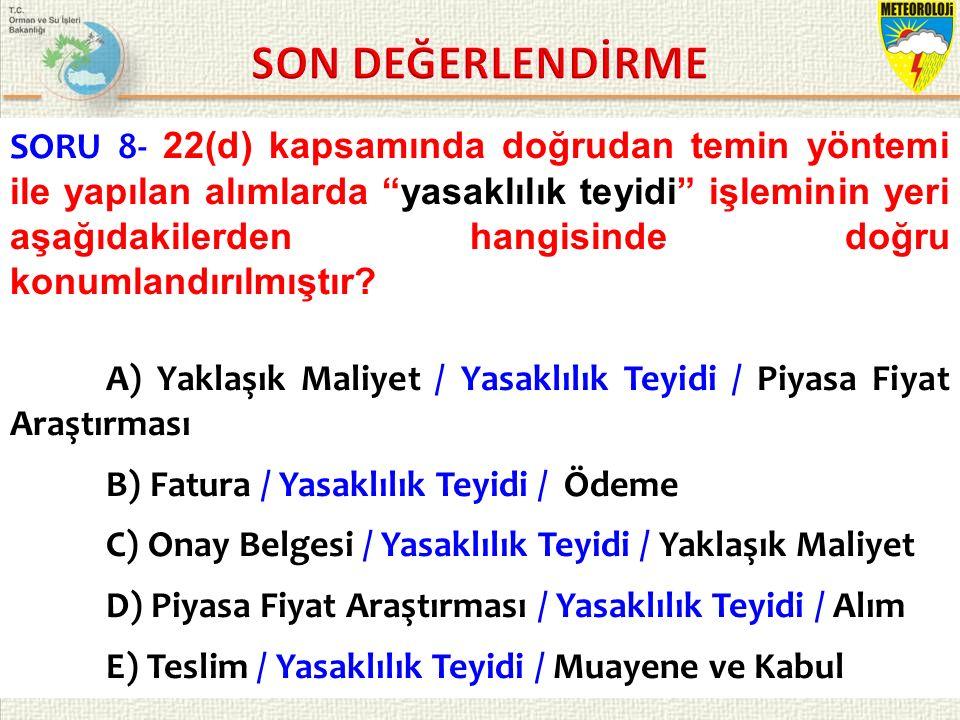 KASIM 2015 / İSTANBUL 9/21 SORU 8- 22(d) kapsamında doğrudan temin yöntemi ile yapılan alımlarda yasaklılık teyidi işleminin yeri aşağıdakilerden hangisinde doğru konumlandırılmıştır.