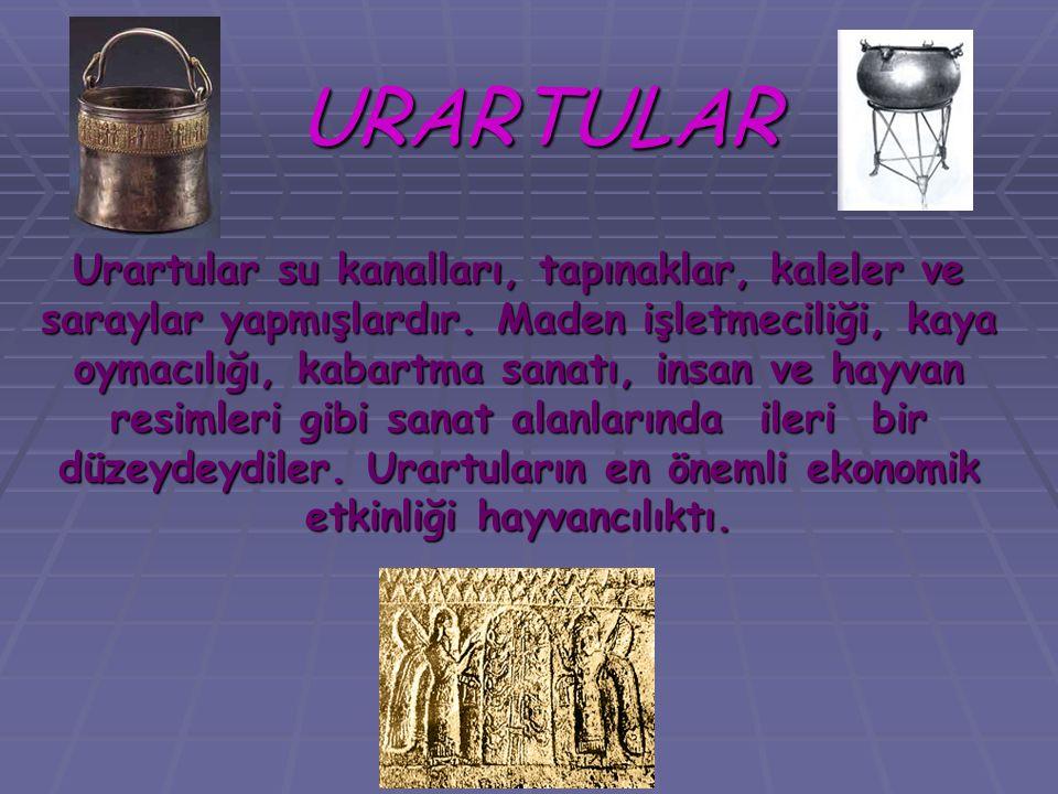 URARTULAR Urartular su kanalları, tapınaklar, kaleler ve saraylar yapmışlardır. Maden işletmeciliği, kaya oymacılığı, kabartma sanatı, insan ve hayvan