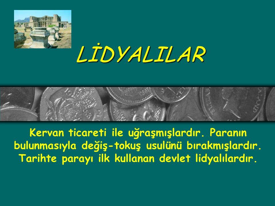 LİDYALILAR Kervan ticareti ile uğraşmışlardır. Paranın bulunmasıyla değiş-tokuş usulünü bırakmışlardır. Tarihte parayı ilk kullanan devlet lidyalılard