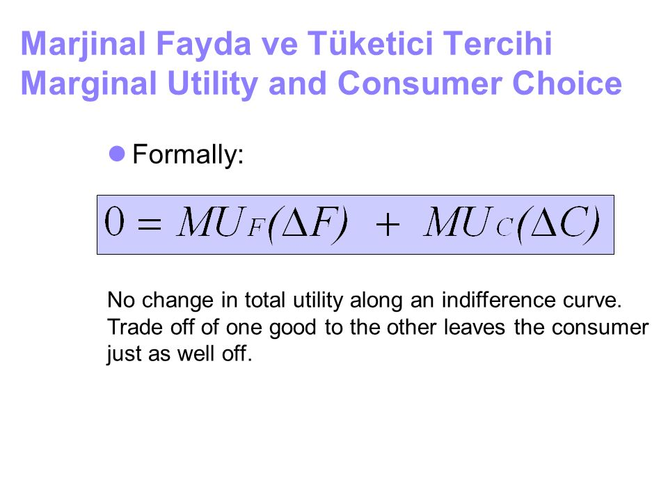 Marjinal Fayda ve Tüketici Tercihi Marginal Utility and Consumer Choice Formally: No change in total utility along an indifference curve. Trade off of