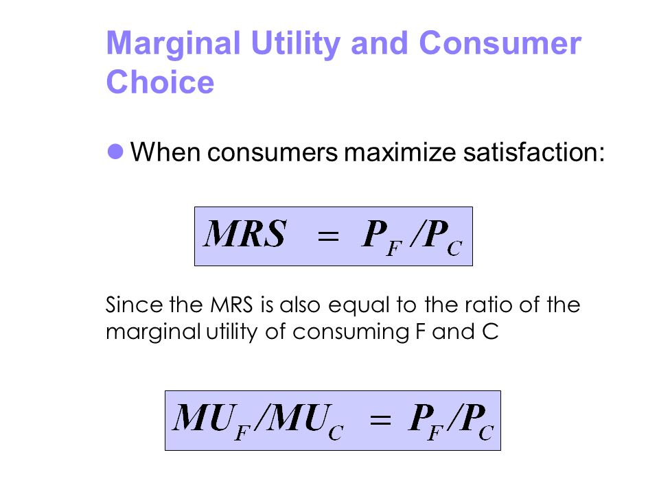 Marginal Utility and Consumer Choice When consumers maximize satisfaction: Since the MRS is also equal to the ratio of the marginal utility of consumi
