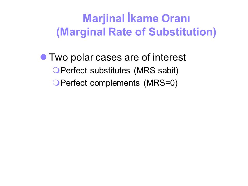 Marjinal İkame Oranı (Marginal Rate of Substitution) Two polar cases are of interest  Perfect substitutes (MRS sabit)  Perfect complements (MRS=0)