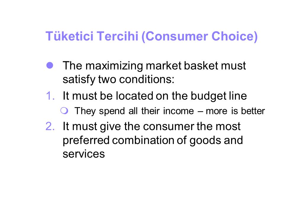 Tüketici Tercihi (Consumer Choice) The maximizing market basket must satisfy two conditions: 1.It must be located on the budget line  They spend all
