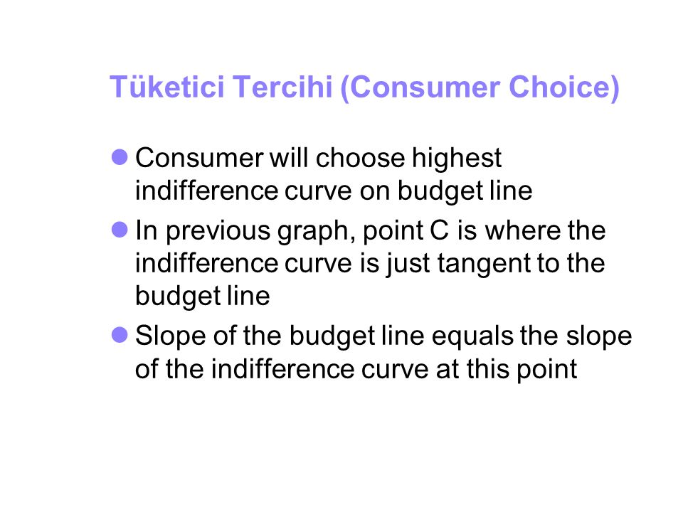 Tüketici Tercihi (Consumer Choice) Consumer will choose highest indifference curve on budget line In previous graph, point C is where the indifference