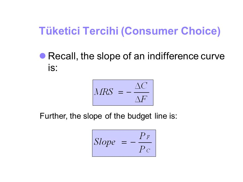 Tüketici Tercihi (Consumer Choice) Recall, the slope of an indifference curve is: Further, the slope of the budget line is: