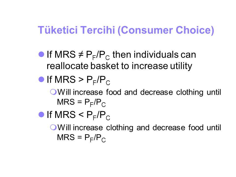 Tüketici Tercihi (Consumer Choice) If MRS ≠ P F /P C then individuals can reallocate basket to increase utility If MRS > P F /P C  Will increase food