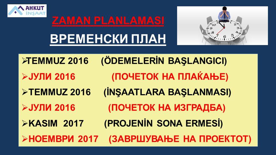 ZAMAN PLANLAMASI ВРЕМЕНСКИ ПЛАН  TEMMUZ 2016 (ÖDEMELERİN BAŞLANGICI)  ЈУЛИ 2016 (ПОЧЕТОК НА ПЛАЌАЊЕ)  TEMMUZ 2016 (İNŞAATLARA BAŞLANMASI)  ЈУЛИ 2016 (ПОЧЕТОК НА ИЗГРАДБА)  KASIM 2017 (PROJENİN SONA ERMESİ)  НОЕМВРИ 2017 (ЗАВРШУВАЊЕ НА ПРОЕКТОТ)
