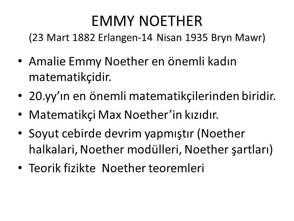 EMMY NOETHER (23 Mart 1882 Erlangen-14 Nisan 1935 Bryn Mawr) Amalie Emmy Noether en önemli kadın matematikçidir. 20.yy'ın en önemli matematikçilerinde