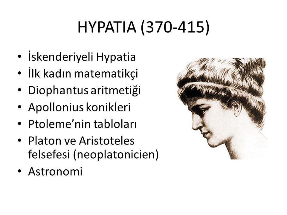 HYPATIA (370-415) İskenderiyeli Hypatia İlk kadın matematikçi Diophantus aritmetiği Apollonius konikleri Ptoleme'nin tabloları Platon ve Aristoteles f
