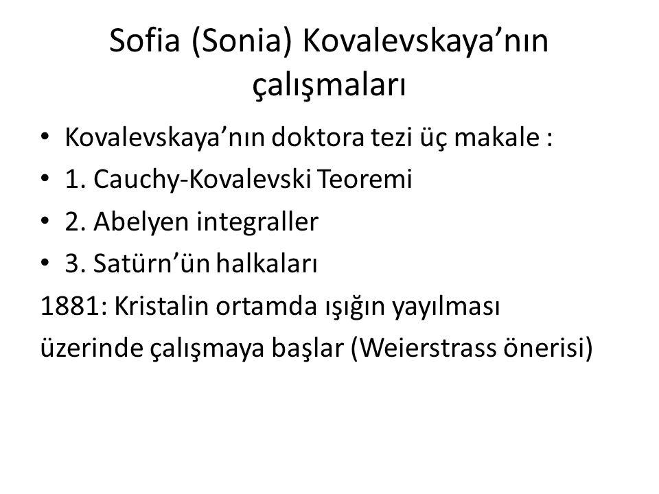 Sofia (Sonia) Kovalevskaya'nın çalışmaları Kovalevskaya'nın doktora tezi üç makale : 1. Cauchy-Kovalevski Teoremi 2. Abelyen integraller 3. Satürn'ün