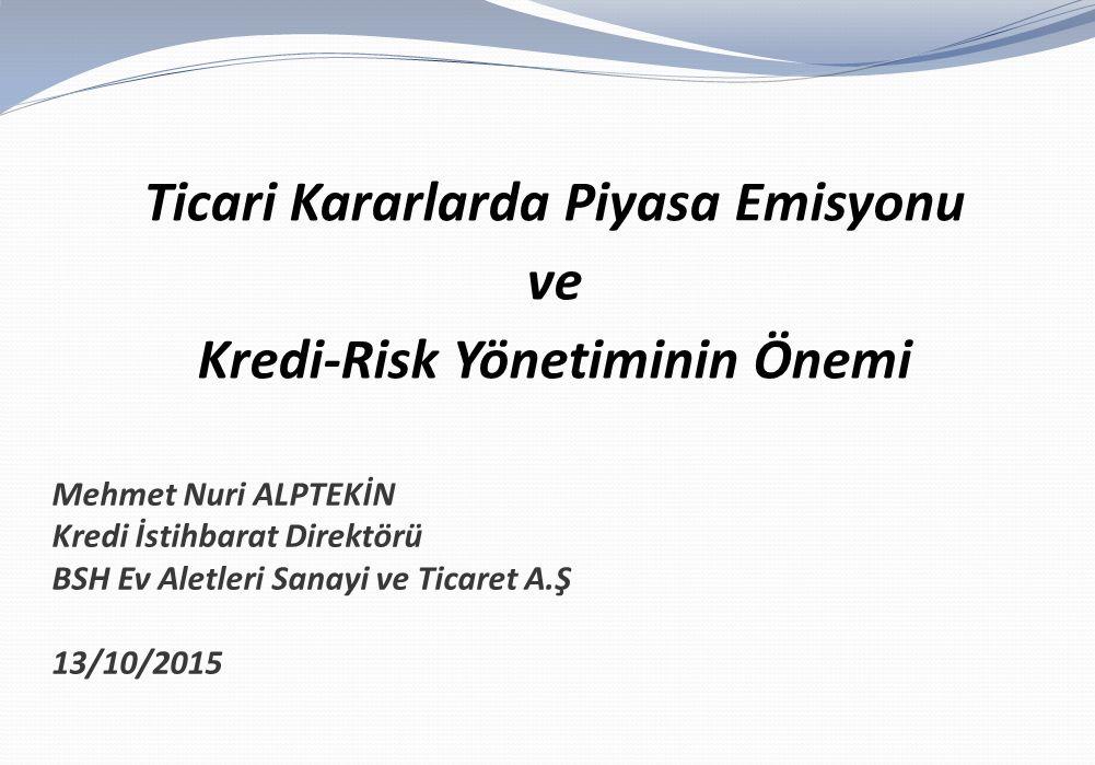 Mehmet Nuri ALPTEKİN Kredi İstihbarat Direktörü BSH Ev Aletleri Sanayi ve Ticaret A.Ş 13/10/2015 Ticari Kararlarda Piyasa Emisyonu ve Kredi-Risk Yönet