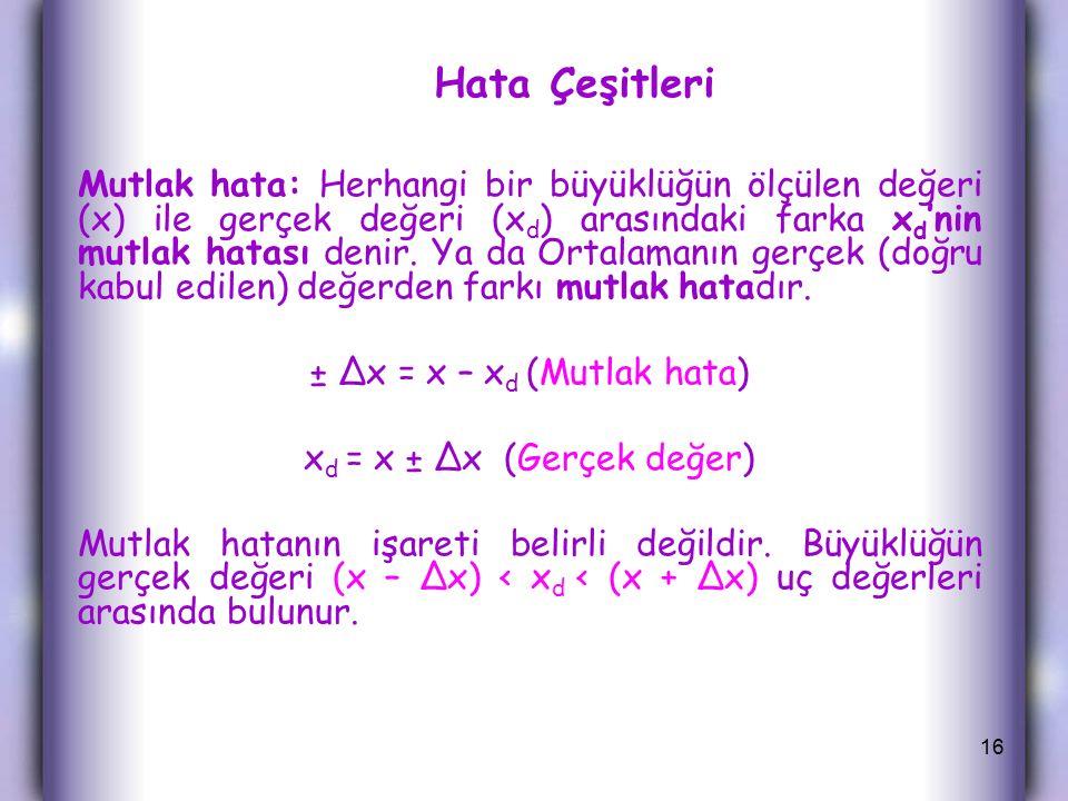 Hata Çeşitleri Mutlak hata: Herhangi bir büyüklüğün ölçülen değeri (x) ile gerçek değeri (x d ) arasındaki farka x d 'nin mutlak hatası denir.