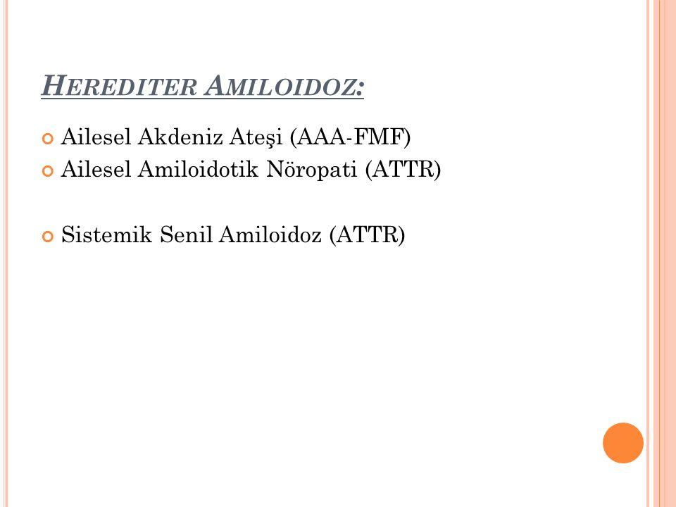 H EREDITER A MILOIDOZ : Ailesel Akdeniz Ateşi (AAA-FMF) Ailesel Amiloidotik Nöropati (ATTR) Sistemik Senil Amiloidoz (ATTR)
