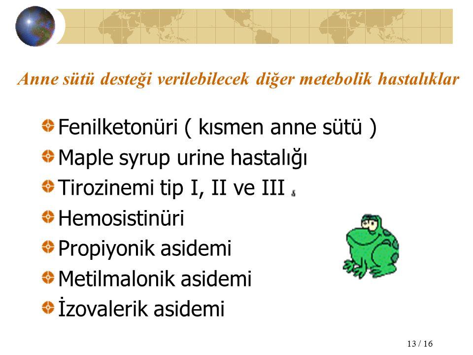 Anne sütü desteği verilebilecek diğer metebolik hastalıklar Fenilketonüri ( kısmen anne sütü ) Maple syrup urine hastalığı Tirozinemi tip I, II ve III Hemosistinüri Propiyonik asidemi Metilmalonik asidemi İzovalerik asidemi 13 / 16