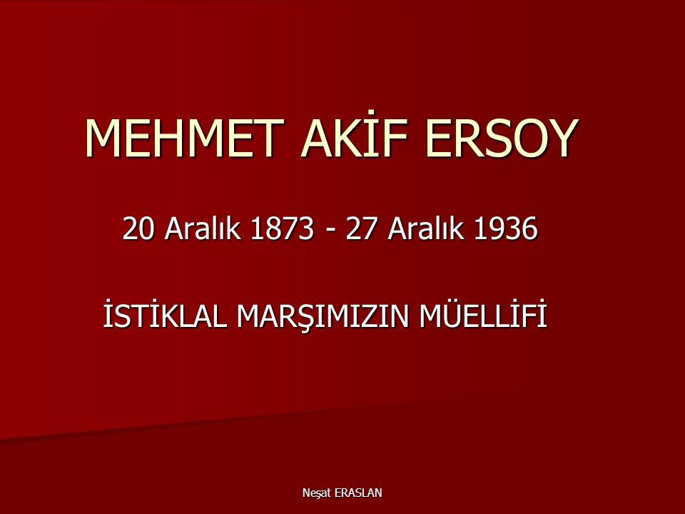 Neşat ERASLAN MEHMET AKİF ERSOY 20 Aralık 1873 - 27 Aralık 1936 20 Aralık 1873 - 27 Aralık 1936 İSTİKLAL MARŞIMIZIN MÜELLİFİ