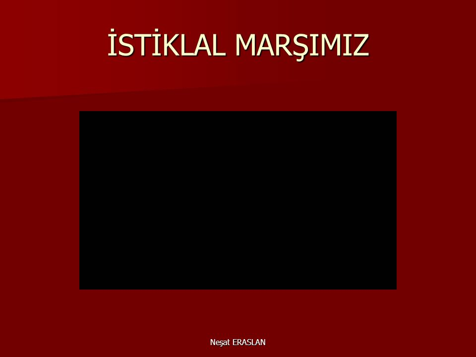 Neşat ERASLAN Milli marşımız meclisimizce çok beğenilerek defalarca okunmuştur.İsterseniz dosta düşmana Türk'ün yılmayan iman ve vatan sevgisinin semb