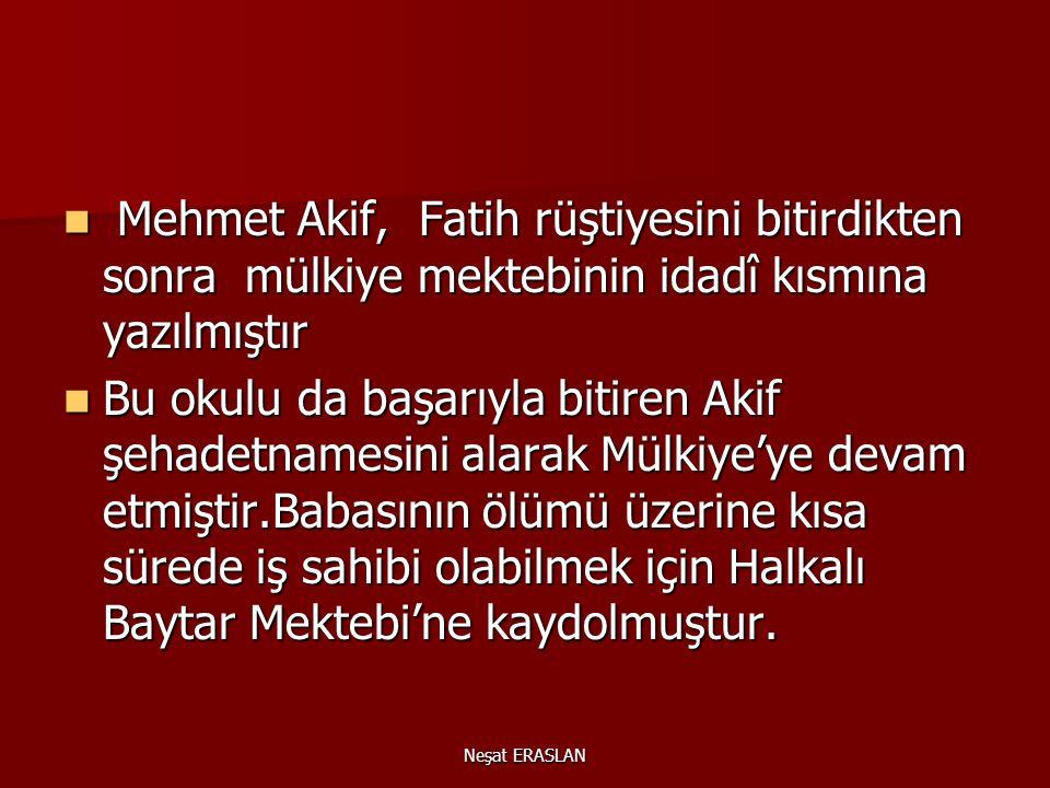 Neşat ERASLAN Mehmet Akif, Fatih rüştiyesini bitirdikten sonra mülkiye mektebinin idadî kısmına yazılmıştır Mehmet Akif, Fatih rüştiyesini bitirdikten sonra mülkiye mektebinin idadî kısmına yazılmıştır Bu okulu da başarıyla bitiren Akif şehadetnamesini alarak Mülkiye'ye devam etmiştir.Babasının ölümü üzerine kısa sürede iş sahibi olabilmek için Halkalı Baytar Mektebi'ne kaydolmuştur.