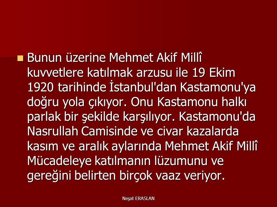 Neşat ERASLAN Bunun üzerine Mehmet Akif Millî kuvvetlere katılmak arzusu ile 19 Ekim 1920 tarihinde İstanbul dan Kastamonu ya doğru yola çıkıyor.
