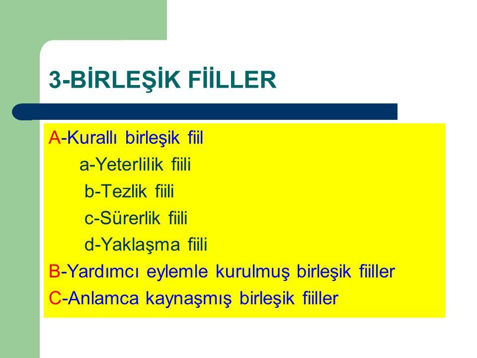 3-BİRLEŞİK FİİLLER A-Kurallı birleşik fiil a-Yeterlilik fiili b-Tezlik fiili c-Sürerlik fiili d-Yaklaşma fiili B-Yardımcı eylemle kurulmuş birleşik fi