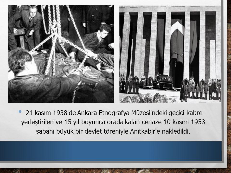 21 kasım 1938'de Ankara Etnografya Müzesi'ndeki geçici kabre yerleştirilen ve 15 yıl boyunca orada kalan cenaze 10 kasım 1953 sabahı büyük bir devlet