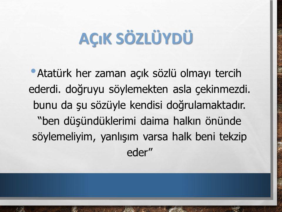 """AÇıK SÖZLÜYDÜ Atatürk her zaman açık sözlü olmayı tercih ederdi. doğruyu söylemekten asla çekinmezdi. bunu da şu sözüyle kendisi doğrulamaktadır. """"ben"""