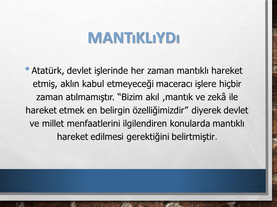 """MANTıKLıYDı Atatürk, devlet işlerinde her zaman mantıklı hareket etmiş, aklın kabul etmeyeceği maceracı işlere hiçbir zaman atılmamıştır. """"Bizim akıl,"""
