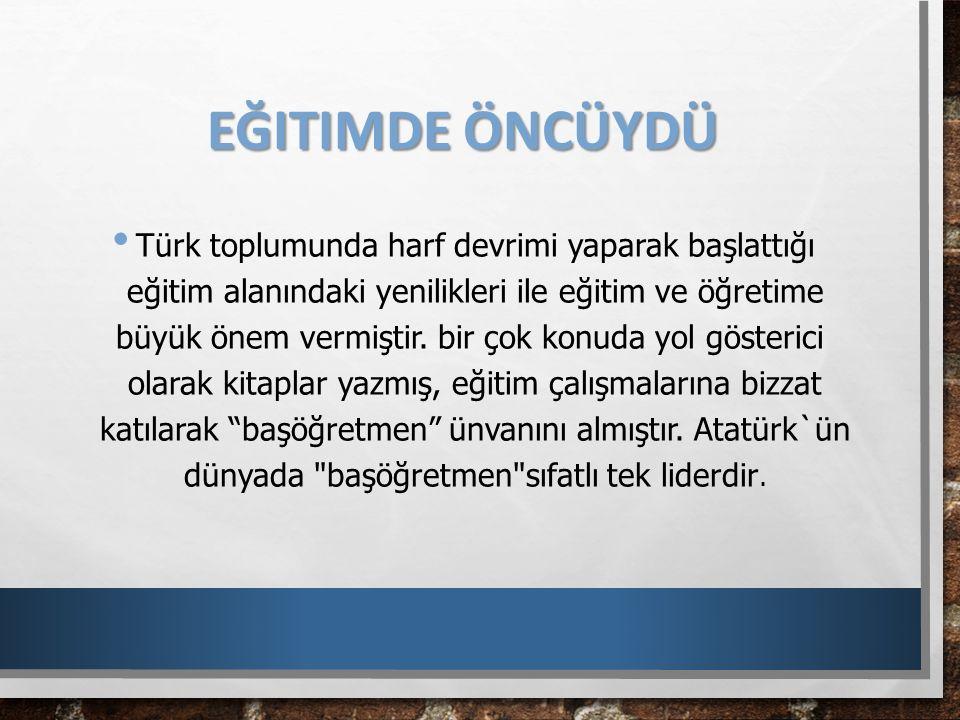 EĞITIMDE ÖNCÜYDÜ Türk toplumunda harf devrimi yaparak başlattığı eğitim alanındaki yenilikleri ile eğitim ve öğretime büyük önem vermiştir. bir çok ko
