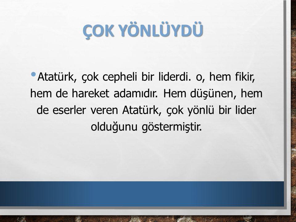 ÇOK YÖNLÜYDÜ Atatürk, çok cepheli bir liderdi. o, hem fikir, hem de hareket adamıdır. Hem düşünen, hem de eserler veren Atatürk, çok yönlü bir lider o