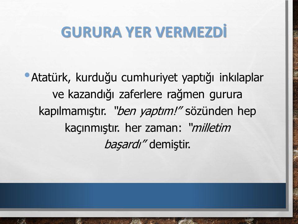 """GURURA YER VERMEZDİ Atatürk, kurduğu cumhuriyet yaptığı inkılaplar ve kazandığı zaferlere rağmen gurura kapılmamıştır. """"ben yaptım!"""" sözünden hep kaçı"""
