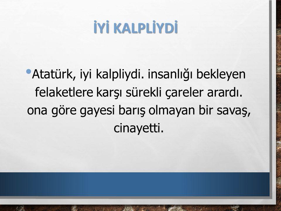 İYİ KALPLİYDİ Atatürk, iyi kalpliydi. insanlığı bekleyen felaketlere karşı sürekli çareler arardı. ona göre gayesi barış olmayan bir savaş, cinayetti.
