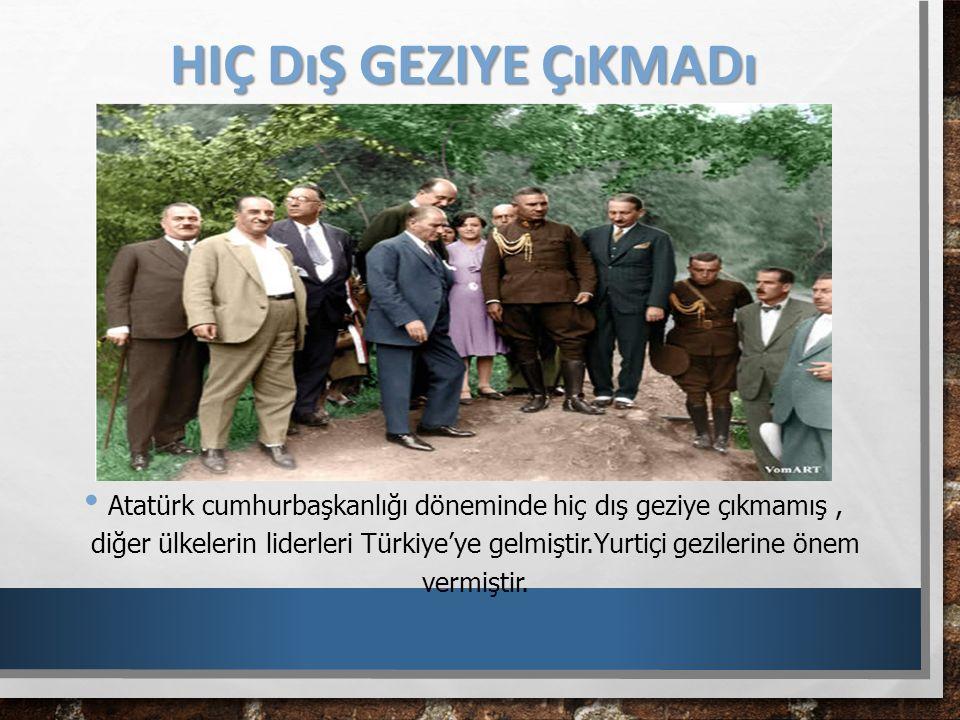 HIÇ DıŞ GEZIYE ÇıKMADı Atatürk cumhurbaşkanlığı döneminde hiç dış geziye çıkmamış, diğer ülkelerin liderleri Türkiye'ye gelmiştir.Yurtiçi gezilerine ö