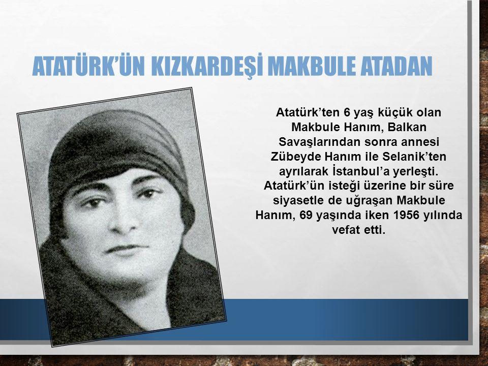 ATATÜRK'ÜN KIZKARDEŞİ MAKBULE ATADAN Atatürk'ten 6 yaş küçük olan Makbule Hanım, Balkan Savaşlarından sonra annesi Zübeyde Hanım ile Selanik'ten ayrıl