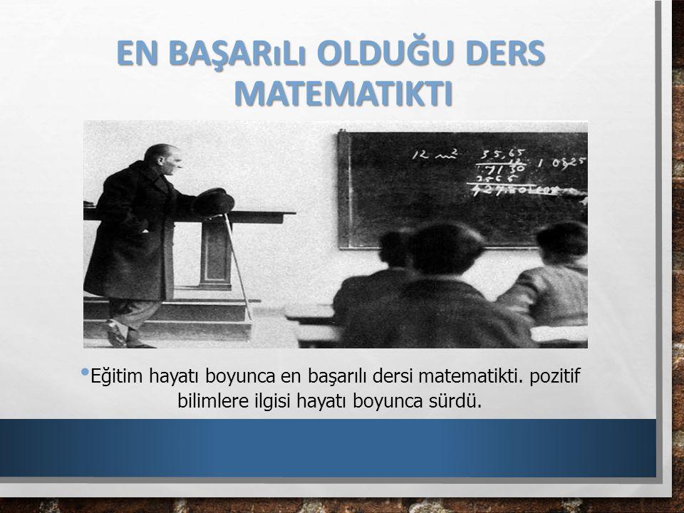 EN BAŞARıLı OLDUĞU DERS MATEMATIKTI Eğitim hayatı boyunca en başarılı dersi matematikti. pozitif bilimlere ilgisi hayatı boyunca sürdü.