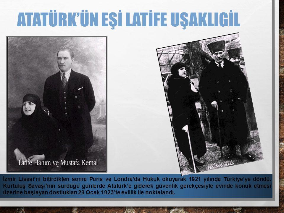 ATATÜRK'ÜN EŞİ LATİFE UŞAKLIGİL İzmir Lisesi'ni bitirdikten sonra Paris ve Londra'da Hukuk okuyarak 1921 yılında Türkiye'ye döndü. Kurtuluş Savaşı'nın