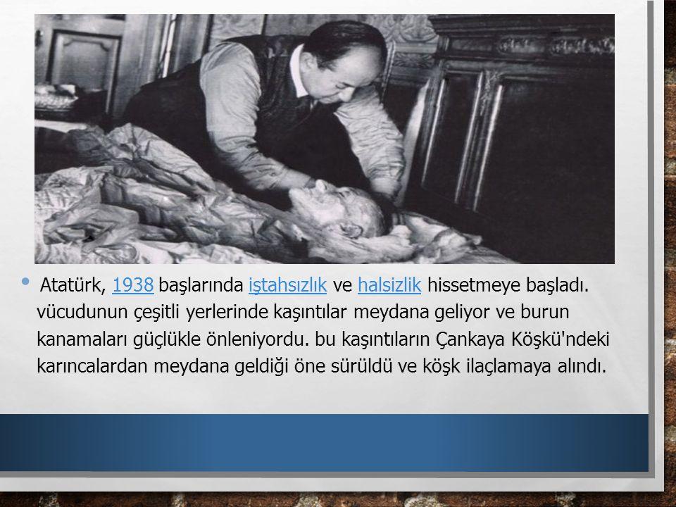 Atatürk, 1938 başlarında iştahsızlık ve halsizlik hissetmeye başladı. vücudunun çeşitli yerlerinde kaşıntılar meydana geliyor ve burun kanamaları güçl