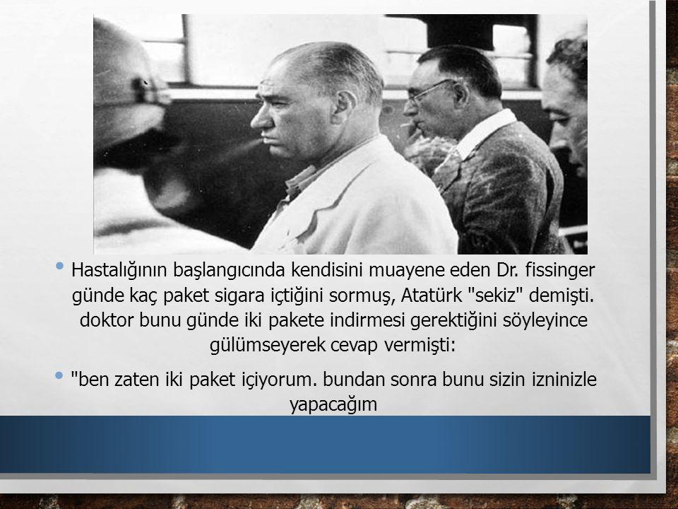 Hastalığının başlangıcında kendisini muayene eden Dr. fissinger günde kaç paket sigara içtiğini sormuş, Atatürk
