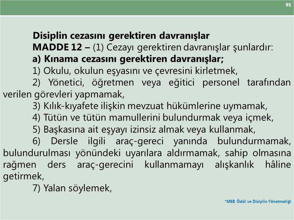 91 Disiplin cezasını gerektiren davranışlar MADDE 12 – (1) Cezayı gerektiren davranışlar şunlardır: a) Kınama cezasını gerektiren davranışlar; 1) Okulu, okulun eşyasını ve çevresini kirletmek, 2) Yönetici, öğretmen veya eğitici personel tarafından verilen görevleri yapmamak, 3) Kılık-kıyafete ilişkin mevzuat hükümlerine uymamak, 4) Tütün ve tütün mamullerini bulundurmak veya içmek, 5) Başkasına ait eşyayı izinsiz almak veya kullanmak, 6) Dersle ilgili araç-gereci yanında bulundurmamak, bulundurulması yönündeki uyarılara aldırmamak, sahip olmasına rağmen ders araç-gerecini kullanmamayı alışkanlık hâline getirmek, 7) Yalan söylemek, *MEB Ödül ve Disiplin Yönetmeliği