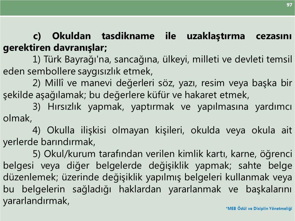 97 c) Okuldan tasdikname ile uzaklaştırma cezasını gerektiren davranışlar; 1) Türk Bayrağı na, sancağına, ülkeyi, milleti ve devleti temsil eden sembollere saygısızlık etmek, 2) Millî ve manevi değerleri söz, yazı, resim veya başka bir şekilde aşağılamak; bu değerlere küfür ve hakaret etmek, 3) Hırsızlık yapmak, yaptırmak ve yapılmasına yardımcı olmak, 4) Okulla ilişkisi olmayan kişileri, okulda veya okula ait yerlerde barındırmak, 5) Okul/kurum tarafından verilen kimlik kartı, karne, öğrenci belgesi veya diğer belgelerde değişiklik yapmak; sahte belge düzenlemek; üzerinde değişiklik yapılmış belgeleri kullanmak veya bu belgelerin sağladığı haklardan yararlanmak ve başkalarını yararlandırmak, *MEB Ödül ve Disiplin Yönetmeliği