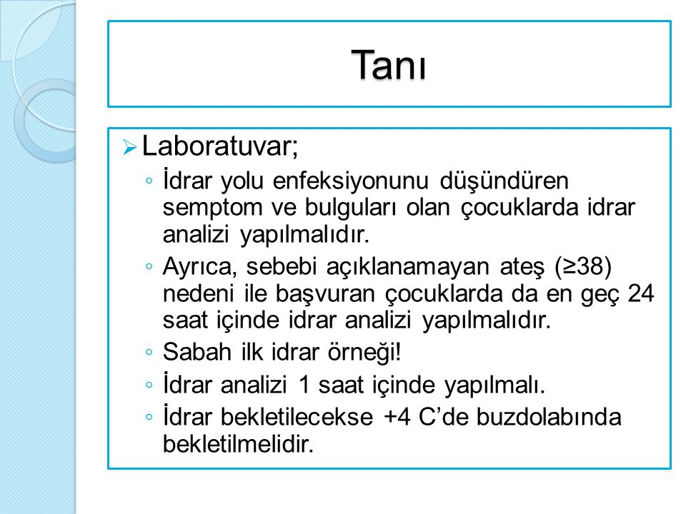 Tanı  Laboratuvar; ◦ İdrar yolu enfeksiyonunu düşündüren semptom ve bulguları olan çocuklarda idrar analizi yapılmalıdır. ◦ Ayrıca, sebebi açıklanama